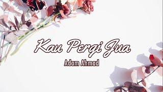 Adam Ahmad - Kau Pergi Jua Lirik