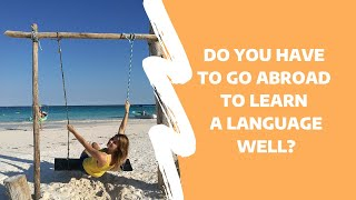 Do I have to go abroad to learn a language well?