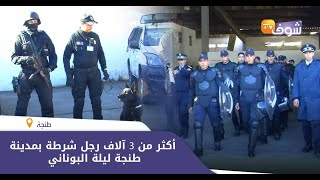 أكثر من 3 آلاف رجل شرطة بمدينة طنجة ليلة البوناني..شوفو استعدادات رجال الحموشي