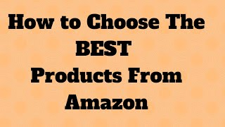 How to Choose The BEST Products From Amazon