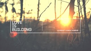 Covenant Church Worship - Love Is Building (Lyric Video)