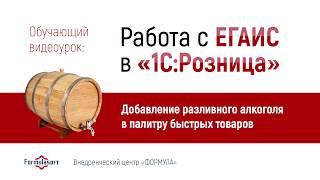 Видеоурок 2: Работа с ЕГАИС в 1С:Розница (Добавление разливного алкоголя в палитру быстрых товаров)