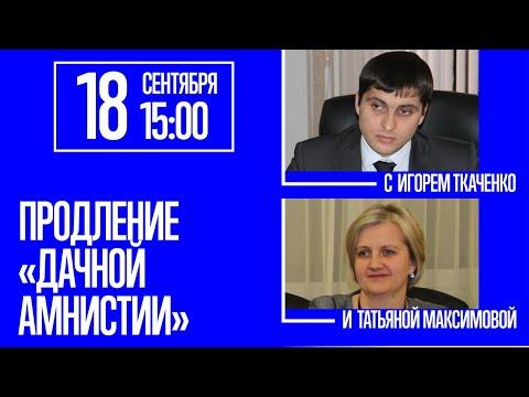 Продление дачной амнистии - с Игорем Ткаченко и Татьяной Максимовой
