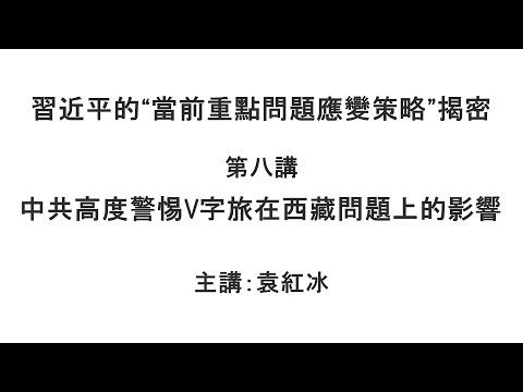 """中共高度警惕V字旅在西藏问题上的影响(习近平的""""当前重点问题应变策略""""揭密 第八讲)【袁红冰纵论天下】特别专题 08312021"""
