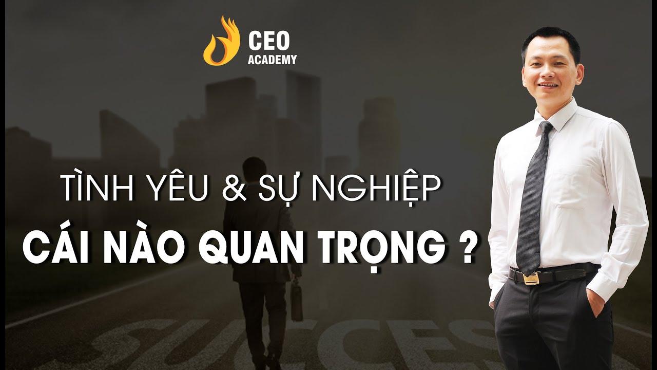 Tình Yêu Và Sự Nghiệp Cái Nào Quan Trọng Hơn?  | Trường Doanh Nhân CEO Việt Nam