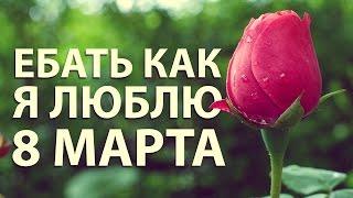 ЕБАТЬ КАК Я ЛЮБЛЮ 8 МАРТА