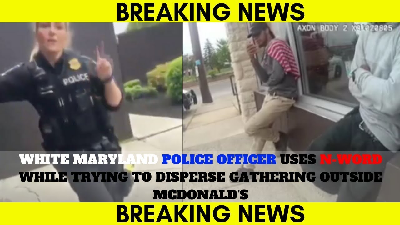 MARYLAND POLICE OFFICER USES N-WORD WHILE TRYING TO DISPERSE GATHERING OUTSIDE MCDONALD'S