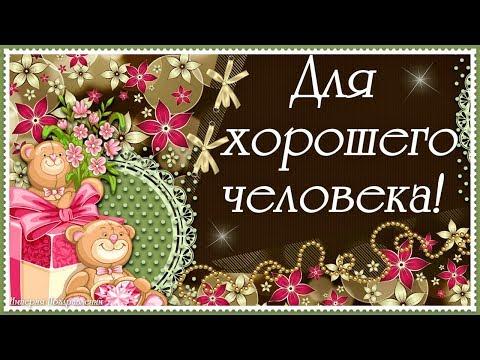 Для ХОРОШЕГО человека, для тебя, шлю приятных пожеланий я любя!