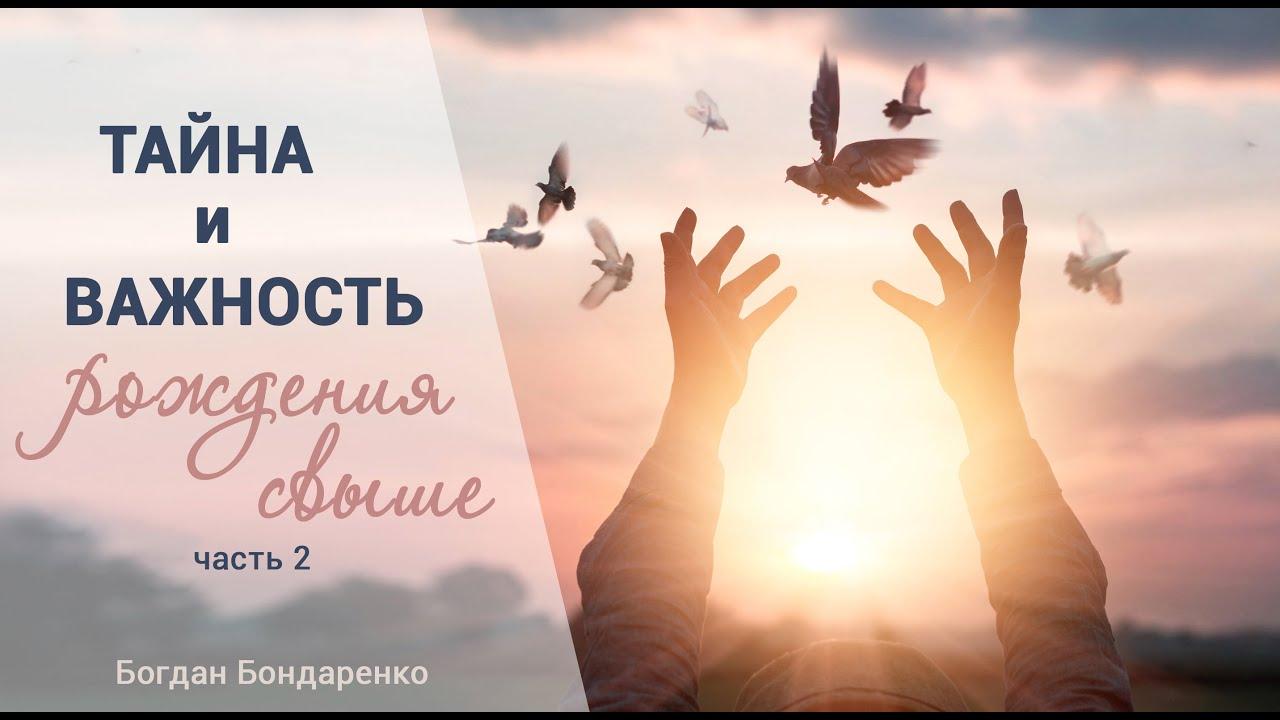 Тайна и важность рождения свыше. Часть 2 - Богдан Бондаренко