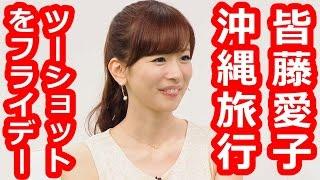 フライデーに彼氏と沖縄デート旅行を 撮られたと報じられた皆藤愛子。 ...