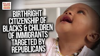 Still Seeking Freedom: Birthright Citizenship Of Blacks & Children Of Immigrants Targeted By Repubs