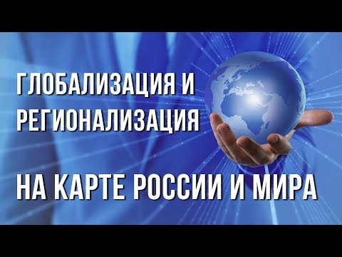 Глобализация и регионализация на карте России и мира