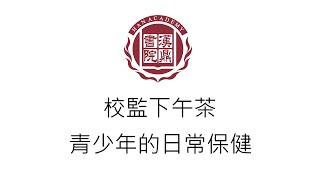 Publication Date: 2020-03-26 | Video Title: 漢鼎校監下午茶|青少年的日常保健