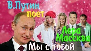 """В.Путин поет """"Мы с тобой"""" (Лера Массква) ost Универ"""