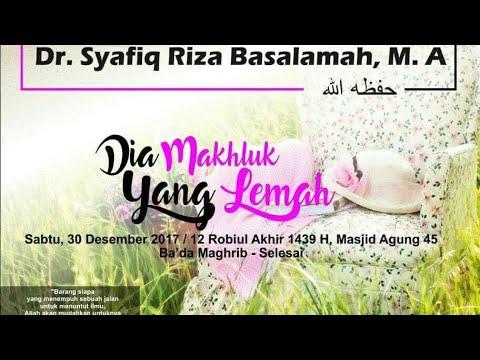 Dia Makhluk Yang Lemah - Ustadz DR Syafiq Riza Basalamah MA