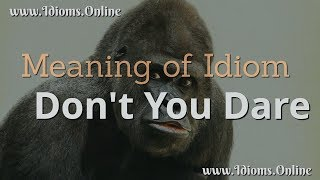 What is the Meaning of the Expression Don't You Dare? Idioms Online