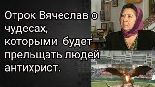 Отрок Вячеслав о чудесах, которыми  будет прельщать людей антихрист.