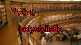 What does polystylistic mean?
