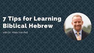 7 Tips for Learning Biblical Hebrew with Miles Van Pelt