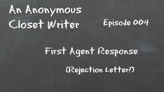 Anonymous Closet Writer - Episode 004 (First Agent Response - Rejection Letter?)