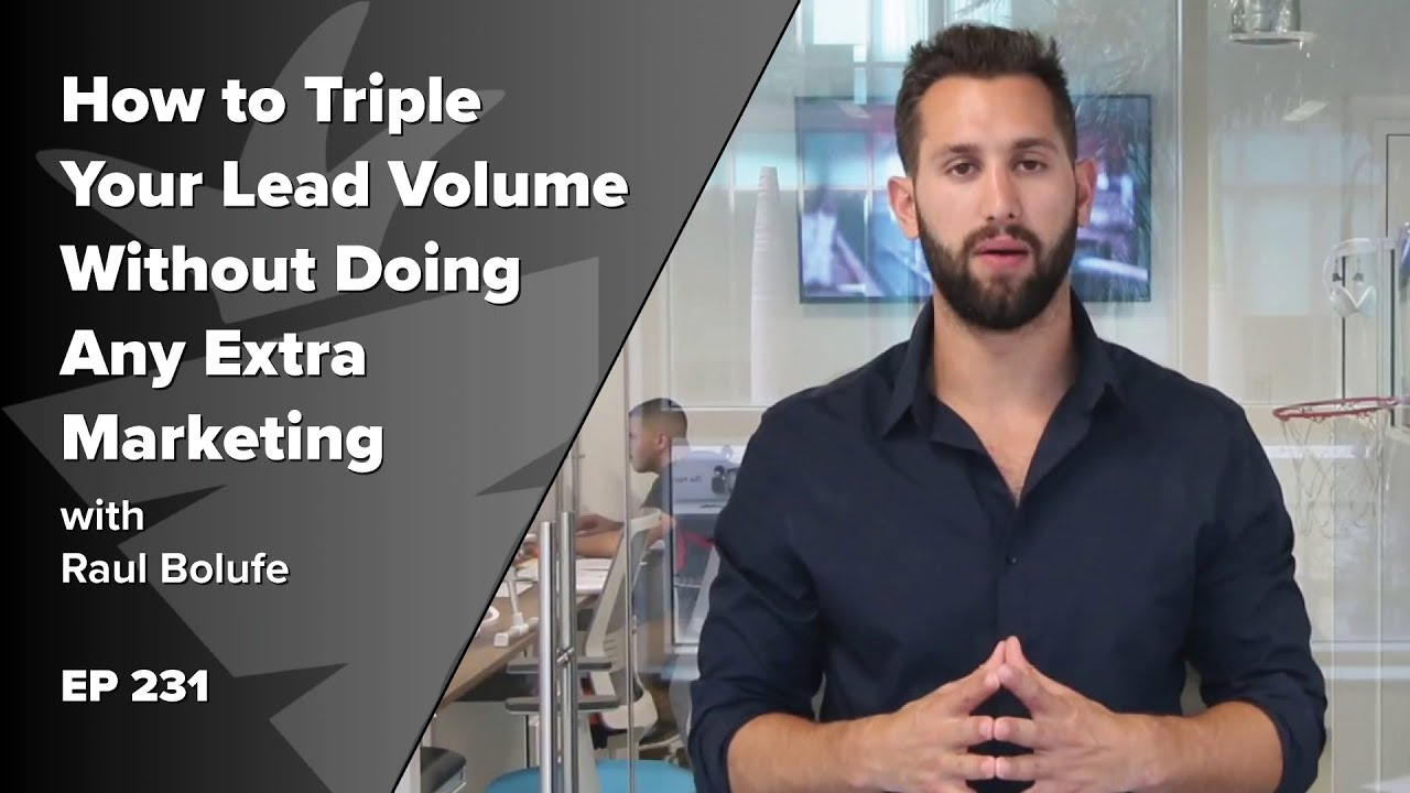 How to Triple Your Lead Volume Without Doing Any Extra Marketing w/ Raul Bolufe