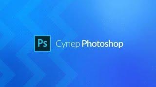 Супер Photoshop - углублённый обучающий видеокурс по программе Adobe Photoshop