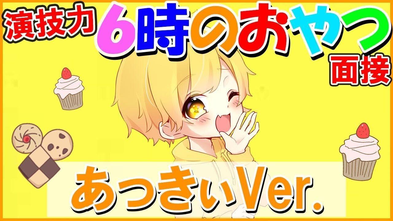 演技力6時のおやつ面接!!!【あっきぃVer.】