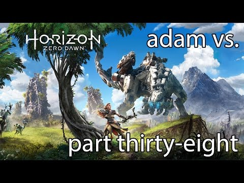 Adam vs. Horizon Zero Dawn (Part Thirty-Eight)