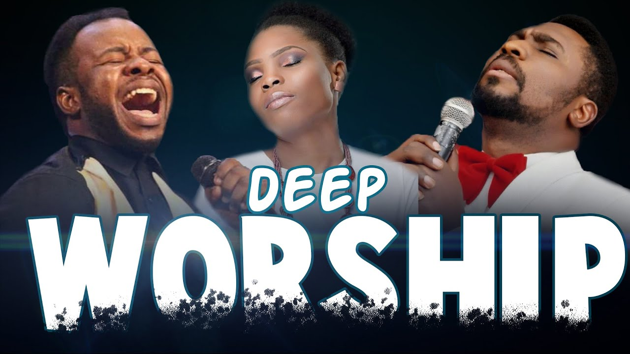 Deep Worship Songs For Breakthrough Nigerian Gospel Music Early Morning Worship Songs 2020 Youtube