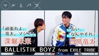 深堀未来 × 日髙竜太 │ BALLISTIK BOYZ from EXILE TRIBE【マルとバツ】