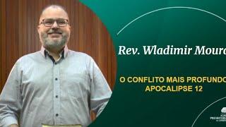 O CONFLITO MAIS PROFUNDO - Apocalipse 12 - Rev. Wladimir Moura