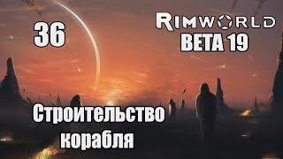 Прохождение RimWorld ( BETA 19 ) Часть 1 - 36 - Строительство корабля