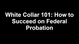 White Collar 101: How to Succeed on Federal Probation