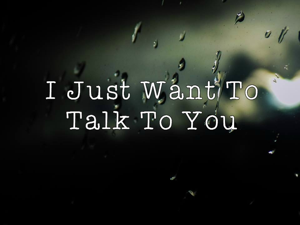 I Need To Talk To You: 1. I Just Want To Talk To You