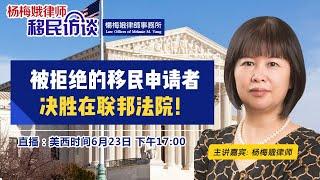 被拒绝的移民申请者 决胜在联邦法院!《杨梅娥律师移民访谈》第4期2020.06.23
