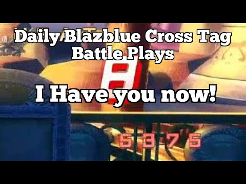 Daily Blazblue Cross Tag Battle Plays: I Have you now!