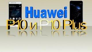 HUAWEI Р10 и Р10 Plus Самый полный обзор Технические характеристики.