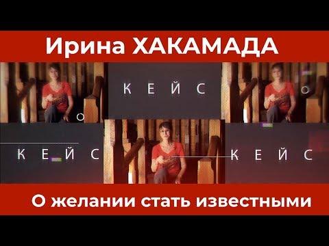 Ирина ХАКАМАДА | Кейс о желании стать известными