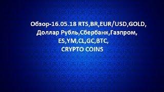 Обзор-16.05.18 RTS,BR,EUR/USD,GOLD, Доллар Рубль,Сбербанк,Газпром,ES,YM,CL,GC,BTC,CRYPTO COINS