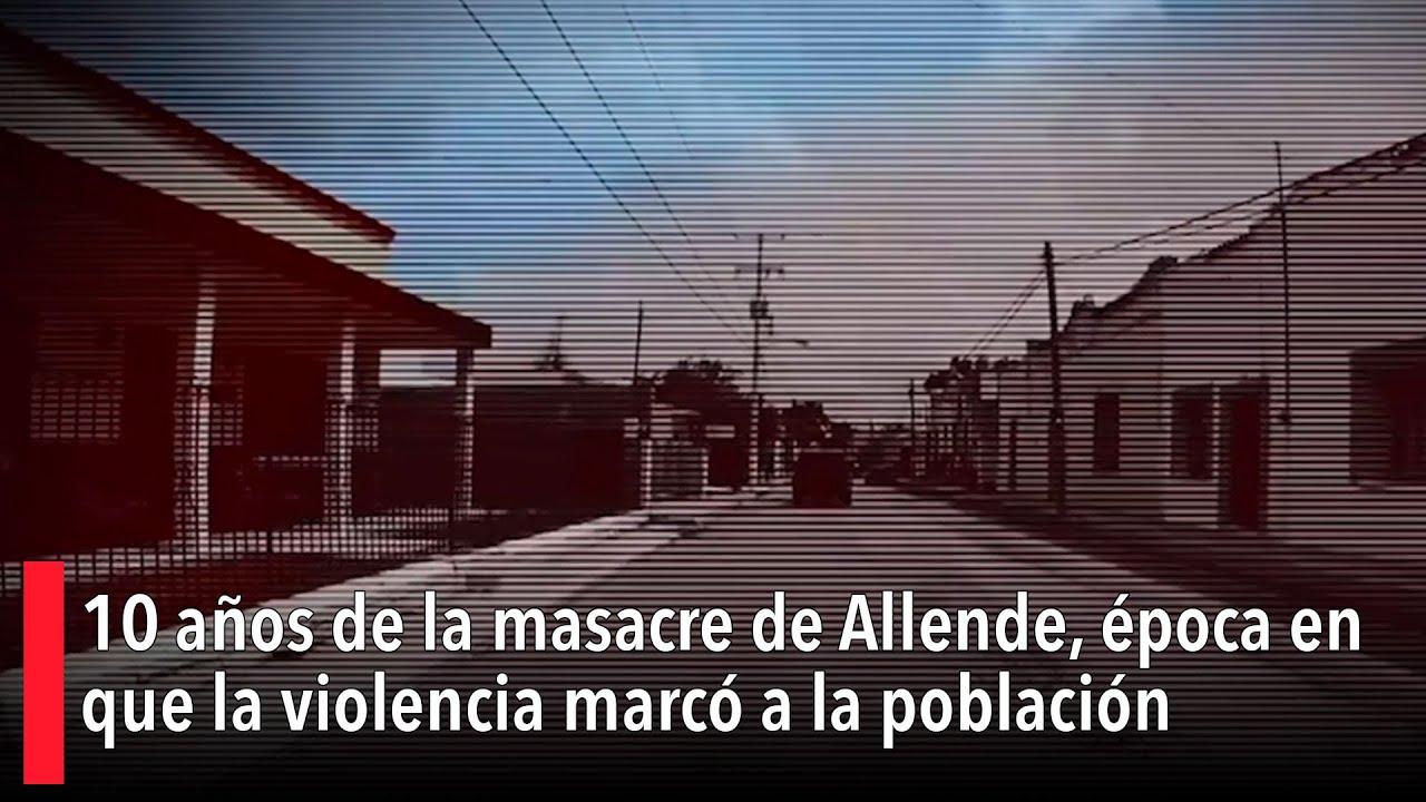 Download 10 años de la masacre de Allende, época en que la violencia marcó a la población