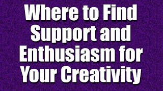 Where to Find Support and Encouragement for Your Creativity - Part 12