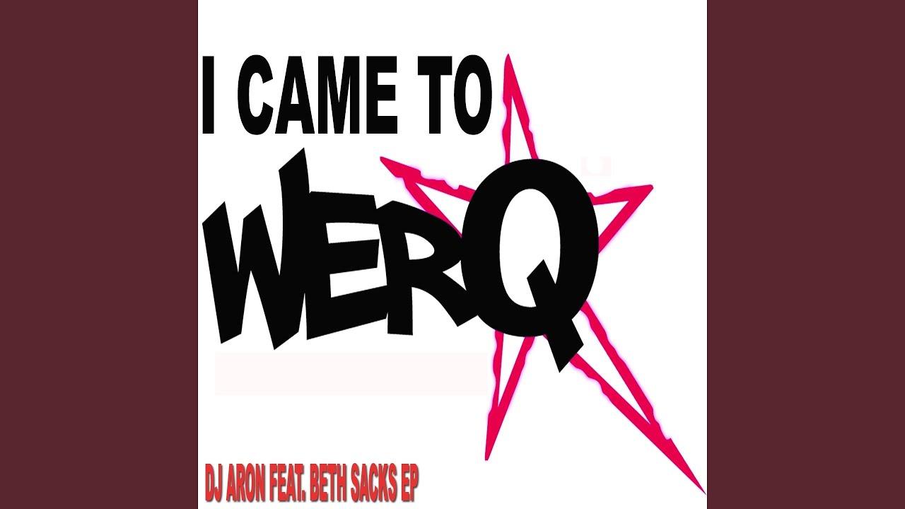 I Came To Werq Dj E S Remix Feat Beth Sacks Youtube