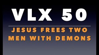 VLX 50:  Jesus Frees Two Men with Demons