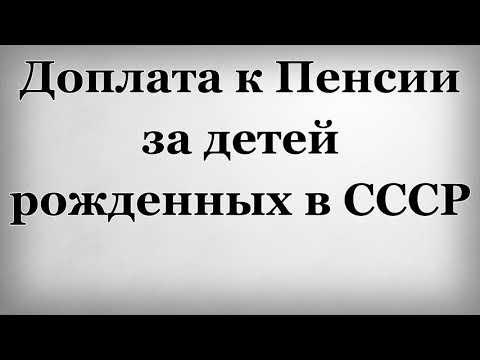 Доплата к Пенсии за детей рожденных в СССР