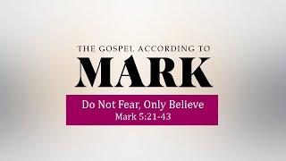 Do not Fear, Only Believe  - Mark 5:21-43