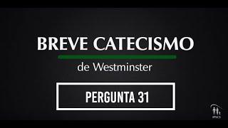 Breve Catecismo - Pergunta 31