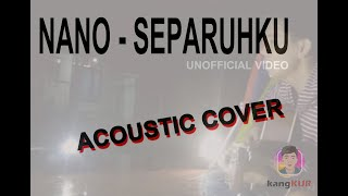 NANO - SEPARUHKU - UNOFFICIAL VIDEO ACOUSTIC COVER