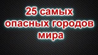 25 Самых Опасных Городов Мира (Топ 25) | Всякое Интересное