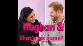 MEGHAN & Whats his name