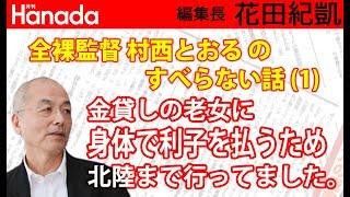 村西とおるのすべらない話(1)/北陸の老女にオロナミンCを3本飲んでから、身体で利子を払い続けました 花田紀凱[月刊Hanada]編集長の『週刊誌欠席裁判』